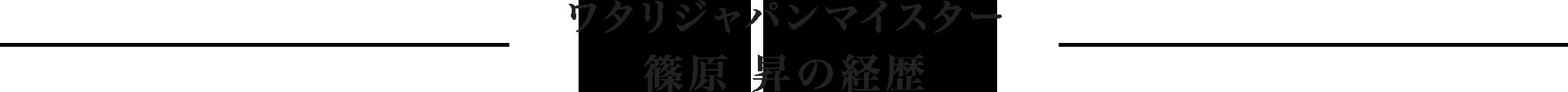 ワタリジャパンマイスター 篠原 昇の経歴